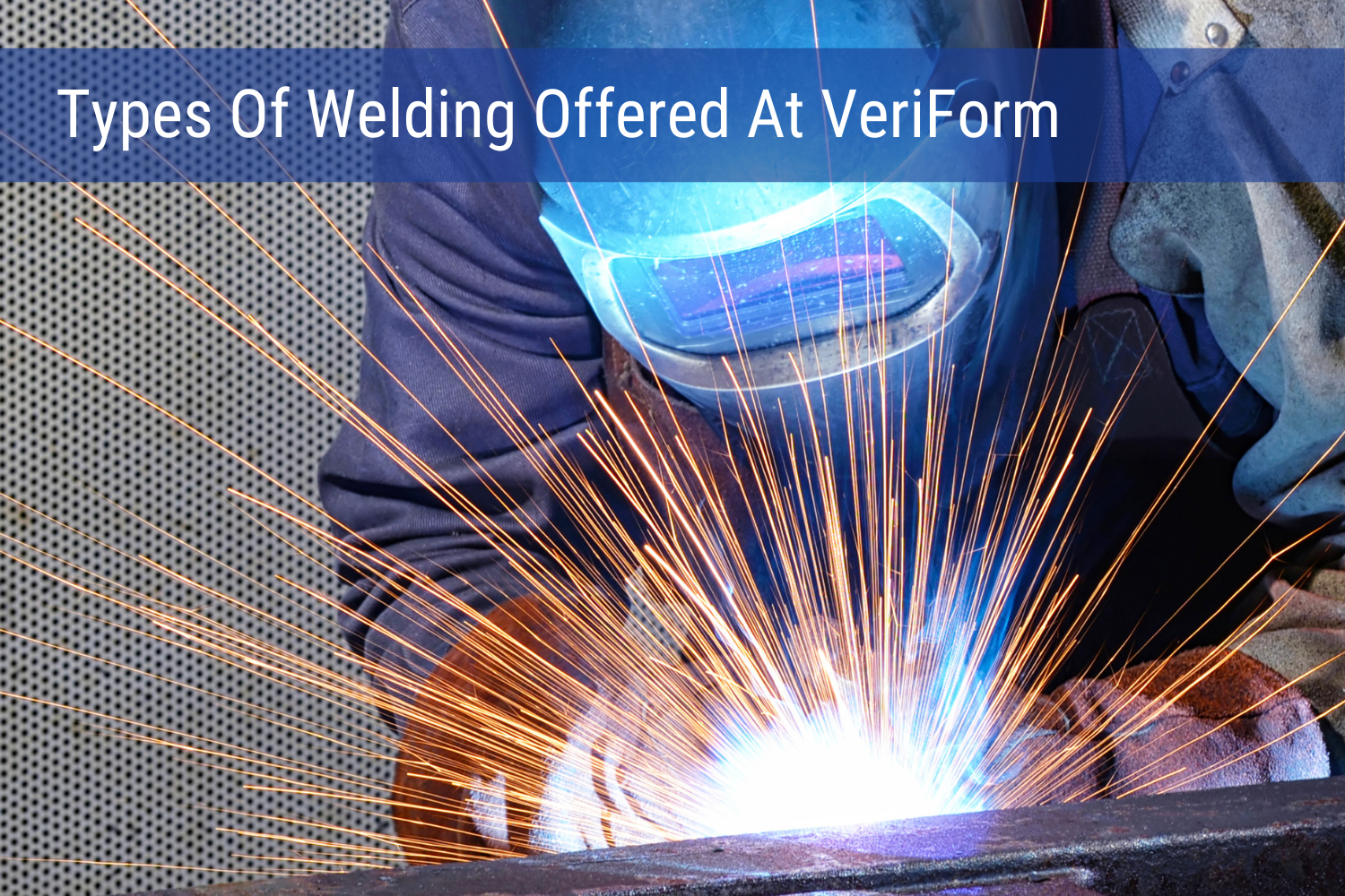 Types Of Welding Offered At VeriForm